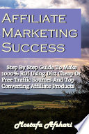 Affiliate Marketing Success Step By Step Guide to Make 1000  ROI Using Dirt Cheap or Free Traffic Sources and Top Converting Affiliate Products