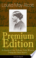 Louisa May Alcott Premium Edition 16 Novels In One Volume Little Women Trilogy Other Novels Illustrated