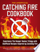 Catching Fire Cookbook Experience The Hunger Games Trilogy With Unofficial Recipes Inspired By Catching Fire book