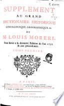 Supplement au grand Dictionnaire historique , genealogique, geografique, &c. de M. Louis Moreri : pour servir a la derniere edition de l'an 1732 & aux precedentes: tome premier