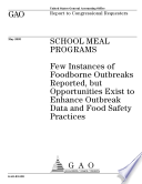 School meal programs  few instances of foodborne outbreaks reported  but opportunities exist to enhance outbreak data and food safety practices   report to Congressional requesters