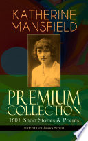 KATHERINE MANSFIELD Premium Collection: 160+ Short Stories & Poems (Literature Classics Series)