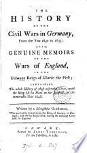 The history of the civil wars in Germany     also  genuine memoirs of the wars of England in the     reign of Charles the first  by a Shropshire gentleman  ed  by E  Staveley