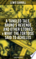 Lewis Carroll  A Tangled Tale  Bruno s Revenge and Other Stories   What the Tortoise Said to Achilles  3 Books in One Edition