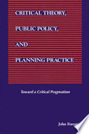 Critical Theory, Public Policy, and Planning Practice: Toward a Critical Pragmatism