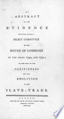 An Abstract of the Evidence Delivered Before a Select Committee of the House of Commons in the Years 1790  and 1791  on the Part of the Petitioners for the Abolition of the Slave Trade