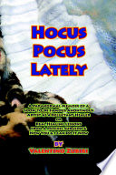 Hocus Pocus Lately  A Paranormal Memoir of a Soon To Be Famous Anonymous Artist as a Reluctant Healer or Real Healing Lessons from a Psychic Surgeon   How You   I Can Do It Now