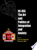 Re-Use-The Art and Politics of Integration and Anxiety