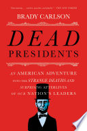 Dead Presidents An American Adventure Into The Strange Deaths And Surprising Afterlives Of Our Nations Leaders