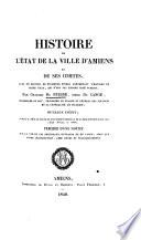 Histoire de l'état de la ville d'Amiens et de ses comtes. Ouvrage inédit, publié d'après le texte du manuscript original de la bibliothèque royale. Précédé d'une notice sur la vie et les principaux ouvrages de Du Cange, etc
