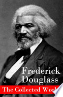 download ebook the collected works: a narrative of the life of frederick douglass, an american slave + the heroic slave + my bondage and my freedom + life and times of frederick douglass + my escape from slavery + self-made men + speeches & writings pdf epub