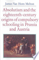 Absolutism and the Eighteenth Century Origins of Compulsory Schooling in Prussia and Austria