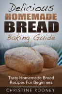 Delicious Homemade Bread Baking Guide  Tasty Homemade Bread Recipes For Beginners