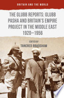 The Glubb Reports  Glubb Pasha and Britain s Empire Project in the Middle East 1920 1956