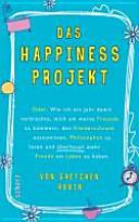 Das Happiness Projekt oder  wie ich ein Jahr damit verbrachte  mich um meine Freunde zu k  mmern  den Kleiderschrank auszumisten  Philosophen zu lesen und   berhaupt mehr Freude am Leben zu haben