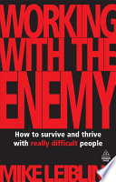 Working with the enemy [electronic resource] : how to survive and thrive with really difficult people / Mike Leibling.