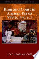King and Court in Ancient Persia 559 to 331 BCE