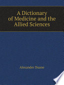 A Dictionary of Medicine and the Allied Sciences Dental And Veterinary Terms Together With Much Collateral