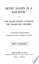 """Seven Nights in a Bar Room; or, the liquor traffic a curse to the dealer and the consumer. A temperance entertainment, dramatized from the tale of """"Ten Nights in a Bar-Room"""" [by T. S. Arthur]."""