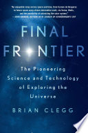 Final frontier : the pioneering science and technology of exploring the universe / Brian Clegg.