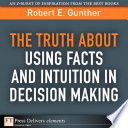 The Truth About Using Facts And Intuition In Decision Making