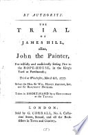 The trial of James Hill, alias, John the painter, for wilfully and maliciously setting fire to the rope-house, Portsmouth, taken in short-hand by a gentleman at the trial
