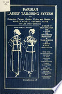 Parisian ladies  tailoring system for designing  pattern cutting  fitting and making waists  skirts  dresses  suits and all outer garments  a means of self education and a guide for educational instruction in trade schools and domestic science institutions