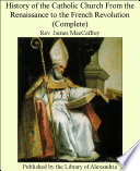 History of the Catholic Church From the Renaissance to the French Revolution  Complete