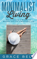 Minimalist Living How To Develop A Minimalist Mindset And Live A Meaningful Life