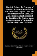 The Civil Code Of The Province Of Quebec Annotated Containing The French And English Texts And That Of The Napoleon Code The Authorities And The Remarks Of The Condifiers The Ancient Laws The Concordance Of The Articles The Statutory Laws The Canad