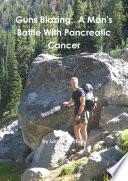 Guns Blazing  A Man s Battle With Pancreatic Cancer