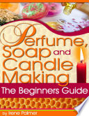 Perfume, Soap and Candle Making - The Beginner's