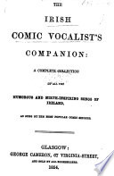 The Irish Comic Vocalist s Companion  a Complete Collection of All the Humorous and Mirth inspiring Songs of Ireland