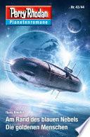 Planetenroman 43   44  Am Rand des blauen Nebels   Die goldenen Menschen