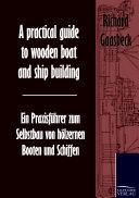A Practical Guide to Wooden Boat and Ship Building / Ein Praxisfhrer Zum Selbstbau Von Hlzernen Booten Und Schiffen
