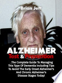 Alzheimers Test And Prevention The Complete Guide To Managing This Type Of Dementia Including Tips To Avoid The Early Onset Alzheimer S And Chronic Alzheimer S Disease Stages Today