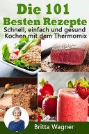Die 101 Besten Rezepte. Schnell, Einfach Und Gesund Kochen Mit Dem Thermomix