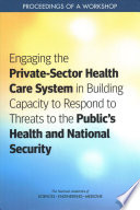 Engaging the Private Sector Health Care System in Building Capacity to Respond to Threats to the Public s Health and National Security Book PDF