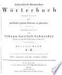Griechisch-Deutsches Wörterbuch, beym lesen der griechischen profanen scribenten zu gebrauchen, ausgearbeitet von Johann Gottlob Schneider professor und oberbibliothekar zu breslau