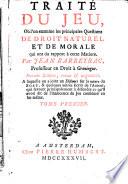 Traité du jeu, où l'on examine les principales questions de droit naturel et de morale qui ont du rapport à cette matiere. Par Jean Barbeyrac, professeur en droit à Groningue