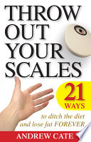 Throw Out Your Scales  21 Ways to Ditch the Diet and Lose Fat Forever