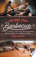 The One True Barbecue Fire, Smoke, and the Pitmasters Who Cook the Whole Hog