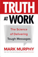 Truth At Work The Science Of Delivering Tough Messages