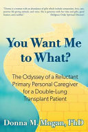 You Want Me To What The Odyssey Of A Reluctant Primary Personal Caregiver For A Double Lung Transplant Patient