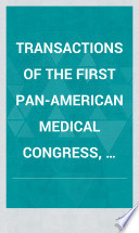 Transactions of the First Pan American Medical Congress  Held in the City of Washington  D  C   U  S  A   September 5  6  7 and 8  A  D  1893