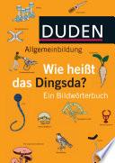 Duden Allgemeinbildung wie heiBt das Dingsda..? Ein Bildworterbuch, Duden Verlag, 2012