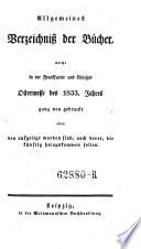 Allgemeines Verzeichnis derer B  cher  welche in der Frankfurter und Leipziger Oster  und Michaelmesse entweder ganz neu gedruckt oder sonst verbessert wieder aufgelegt worden sind  etc