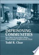 Imprisoning Communities   How Mass Incarceration Makes Disadvantaged Neighborhoods Worse