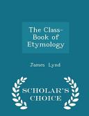 The Class Book Of Etymology Scholar S Choice Edition