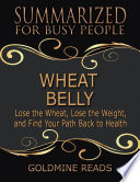 Wheat Belly Summarized For Busy People Lose The Wheat Lose The Weight And Find Your Path Back To Health